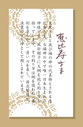 大黒さまと並び福の神の代表格とされる恵比寿さま。七福神の中で唯一日本生まれの神様です。風折帽子に大鯛を抱え釣り竿を持っています。その釣り竿は網を使わぬ(暴利を貪らない)清い心を表し、商売繁盛や、漁業の守り神として親しまれています。